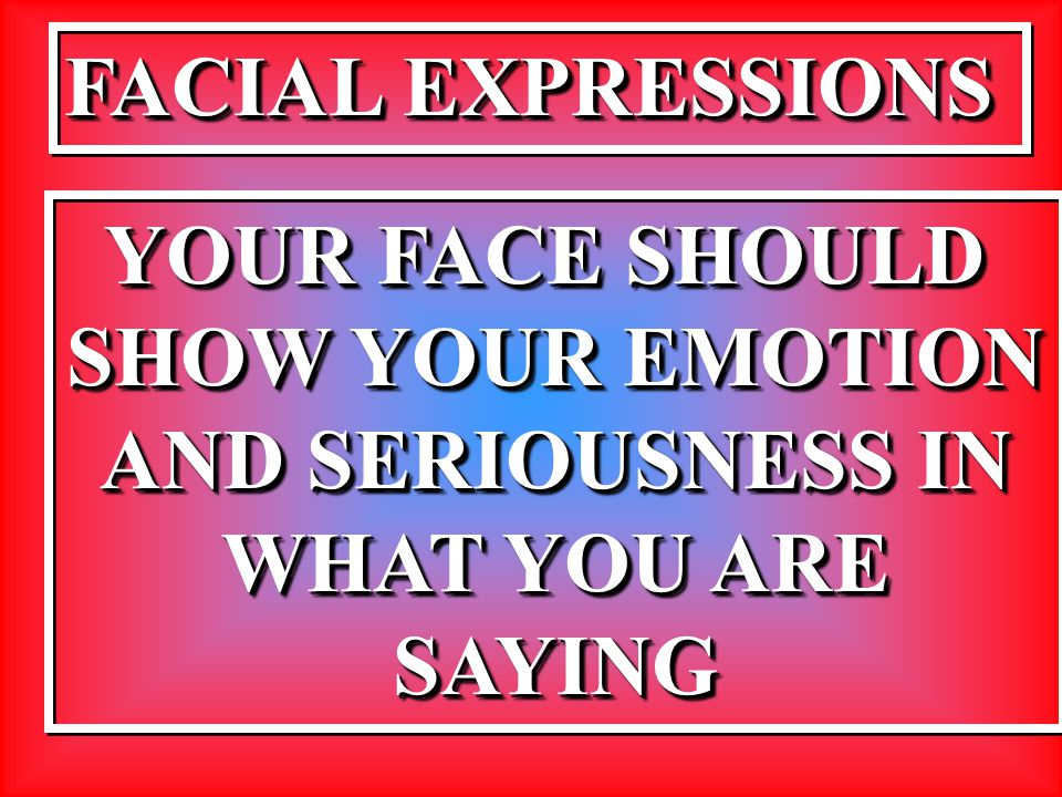 FACIAL EXPRESSIONS YOUR FACE SHOULD SHOW YOUR EMOTION AND SERIOUSNESS IN WHAT YOU ARE SAYING YOUR FACE SHOULD SHOW YOUR EMOTION AND SERIOUSNESS IN WHA