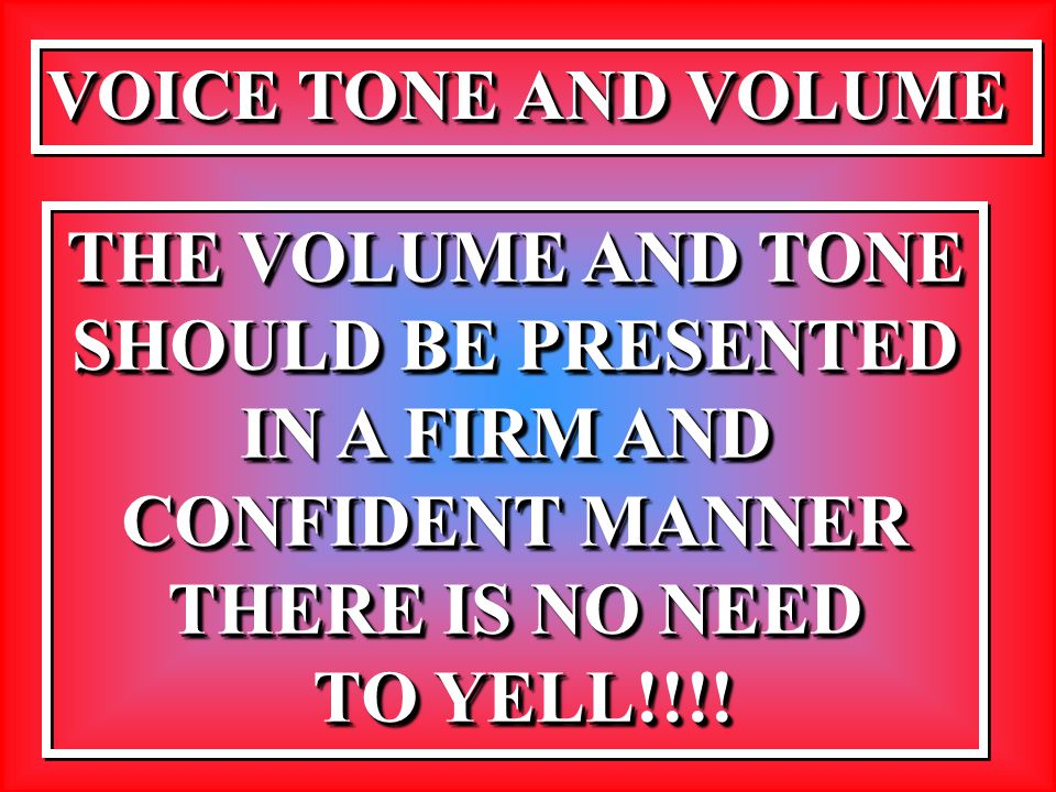 VOICE TONE AND VOLUME THE VOLUME AND TONE SHOULD BE PRESENTED IN A FIRM AND CONFIDENT MANNER THERE IS NO NEED TO YELL!!!! TO YELL!!!! THE VOLUME AND T