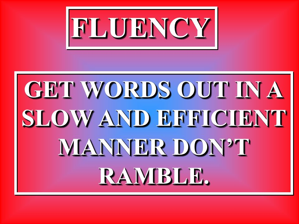 FLUENCYFLUENCY GET WORDS OUT IN A SLOW AND EFFICIENT MANNER DON'T RAMBLE. GET WORDS OUT IN A SLOW AND EFFICIENT MANNER DON'T RAMBLE.