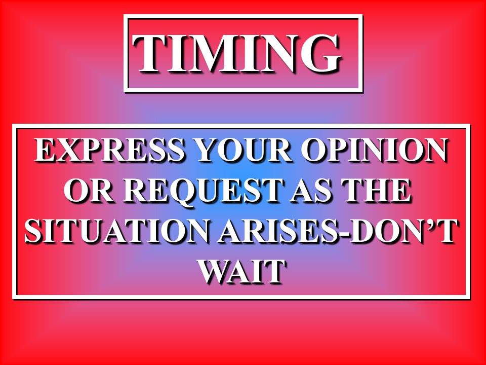 TIMINGTIMING EXPRESS YOUR OPINION OR REQUEST AS THE SITUATION ARISES-DON'T WAIT EXPRESS YOUR OPINION OR REQUEST AS THE SITUATION ARISES-DON'T WAIT