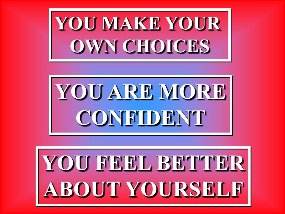 YOU MAKE YOUR OWN CHOICES YOU MAKE YOUR OWN CHOICES YOU ARE MORE CONFIDENT CONFIDENT YOU FEEL BETTER ABOUT YOURSELF YOU FEEL BETTER ABOUT YOURSELF