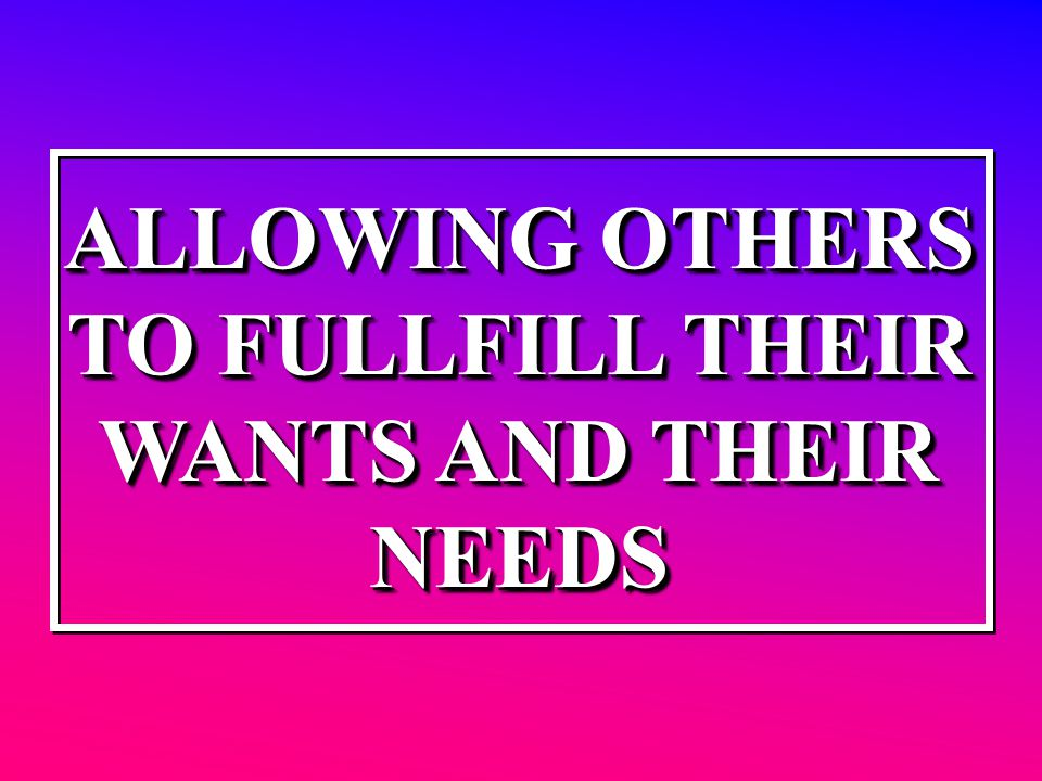 ALLOWING OTHERS TO FULLFILL THEIR WANTS AND THEIR NEEDS ALLOWING OTHERS TO FULLFILL THEIR WANTS AND THEIR NEEDS