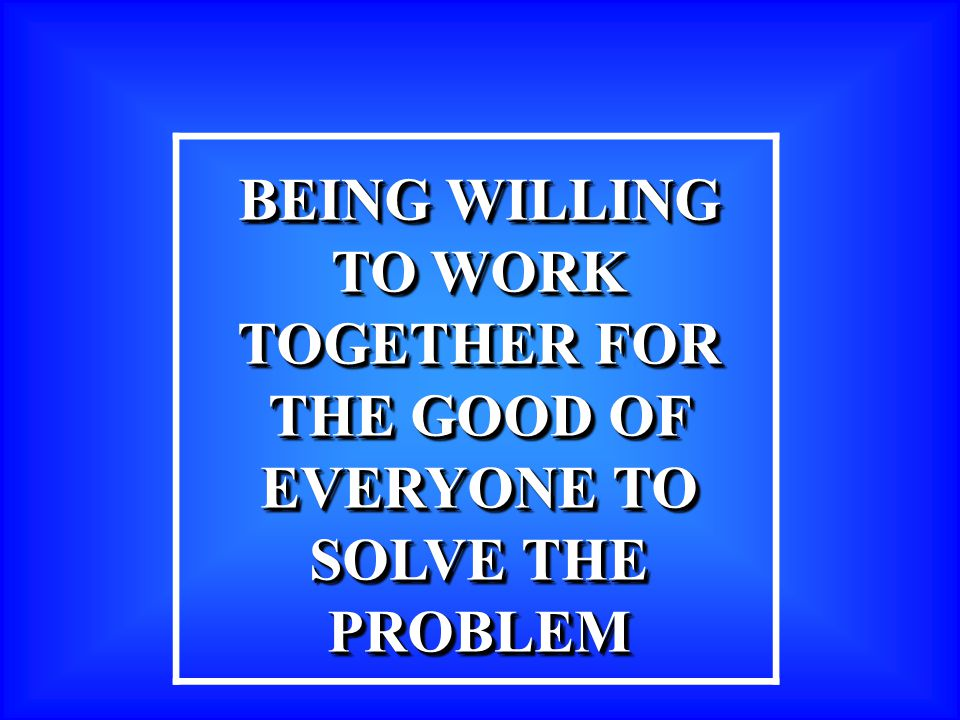 BEING WILLING TO WORK TOGETHER FOR THE GOOD OF EVERYONE TO SOLVE THE PROBLEM