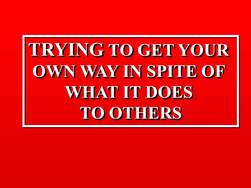 TRYING TO GET YOUR OWN WAY IN SPITE OF WHAT IT DOES TO OTHERS TRYING TO GET YOUR OWN WAY IN SPITE OF WHAT IT DOES TO OTHERS