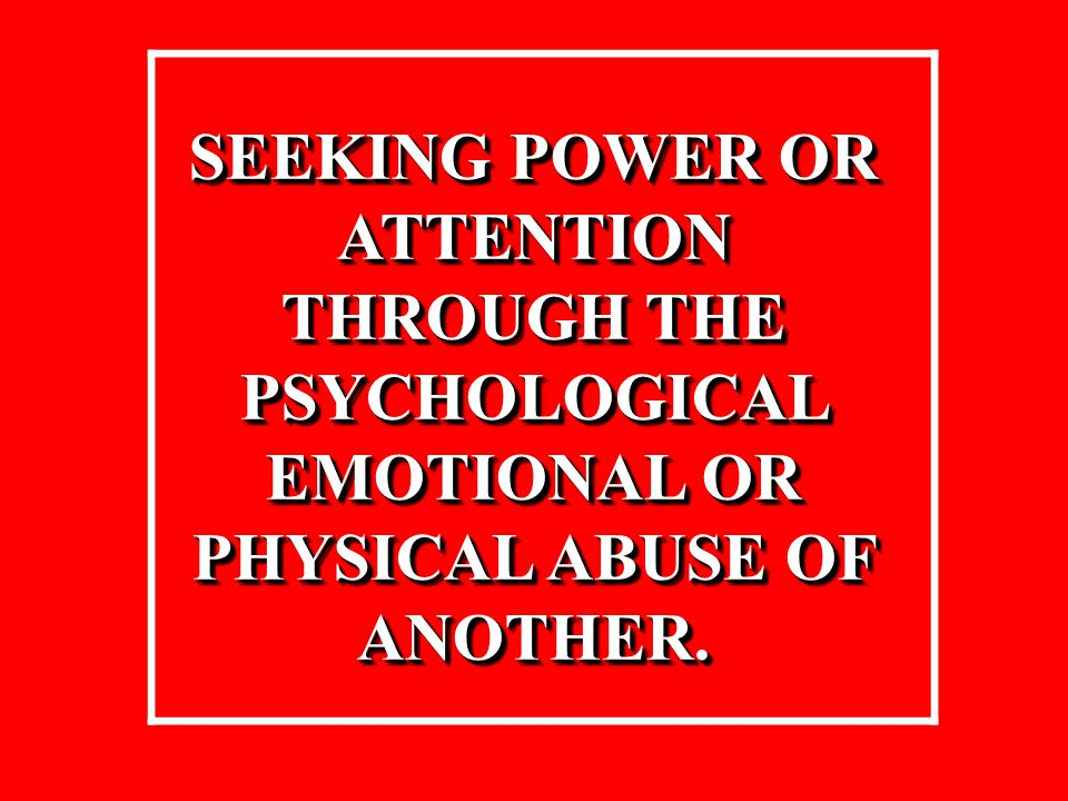 SEEKING POWER OR ATTENTION THROUGH THE PSYCHOLOGICAL EMOTIONAL OR PHYSICAL ABUSE OF ANOTHER. SEEKING POWER OR ATTENTION THROUGH THE PSYCHOLOGICAL EMOT