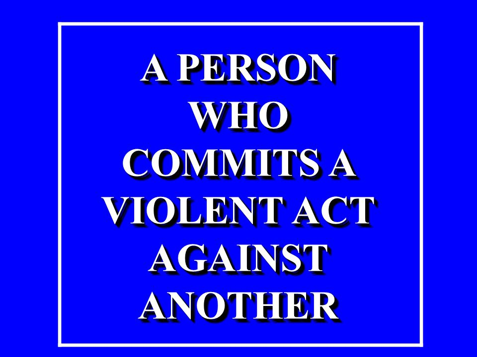 A PERSON WHO COMMITS A VIOLENT ACT AGAINST ANOTHER