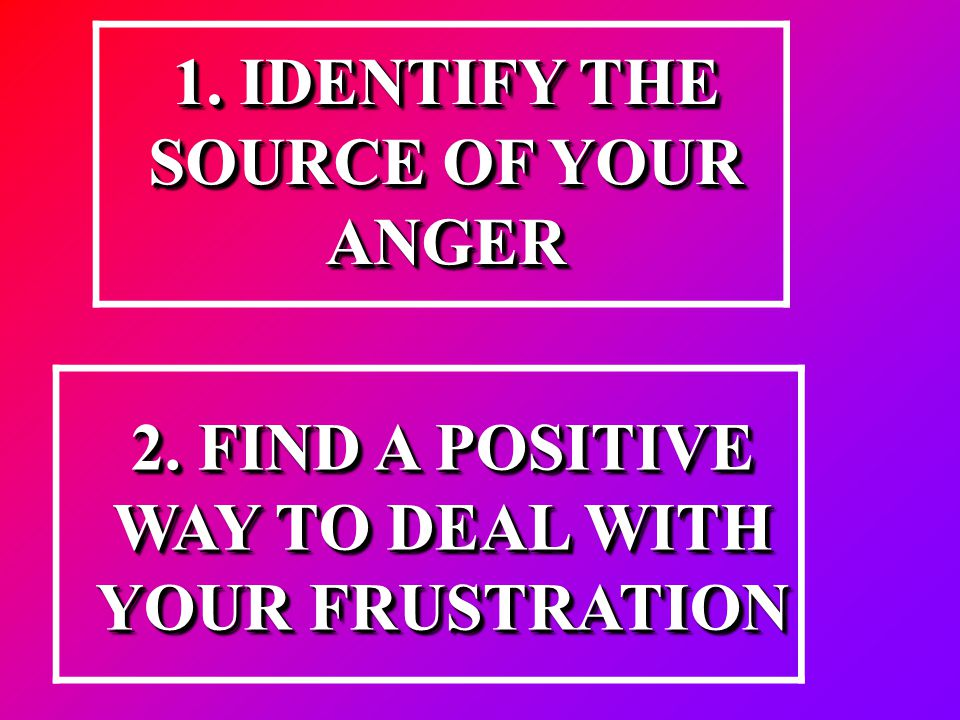 1. IDENTIFY THE SOURCE OF YOUR ANGER 2. FIND A POSITIVE WAY TO DEAL WITH YOUR FRUSTRATION