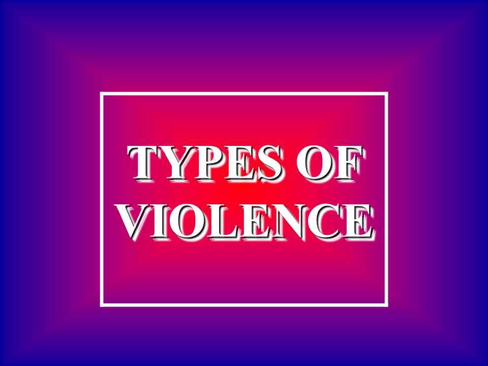 TYPES OF VIOLENCE TYPES OF VIOLENCE