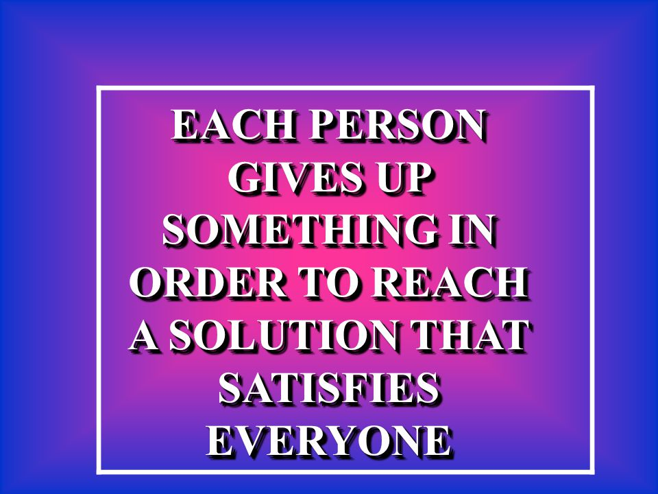 EACH PERSON GIVES UP SOMETHING IN ORDER TO REACH A SOLUTION THAT SATISFIES EVERYONE EACH PERSON GIVES UP SOMETHING IN ORDER TO REACH A SOLUTION THAT S