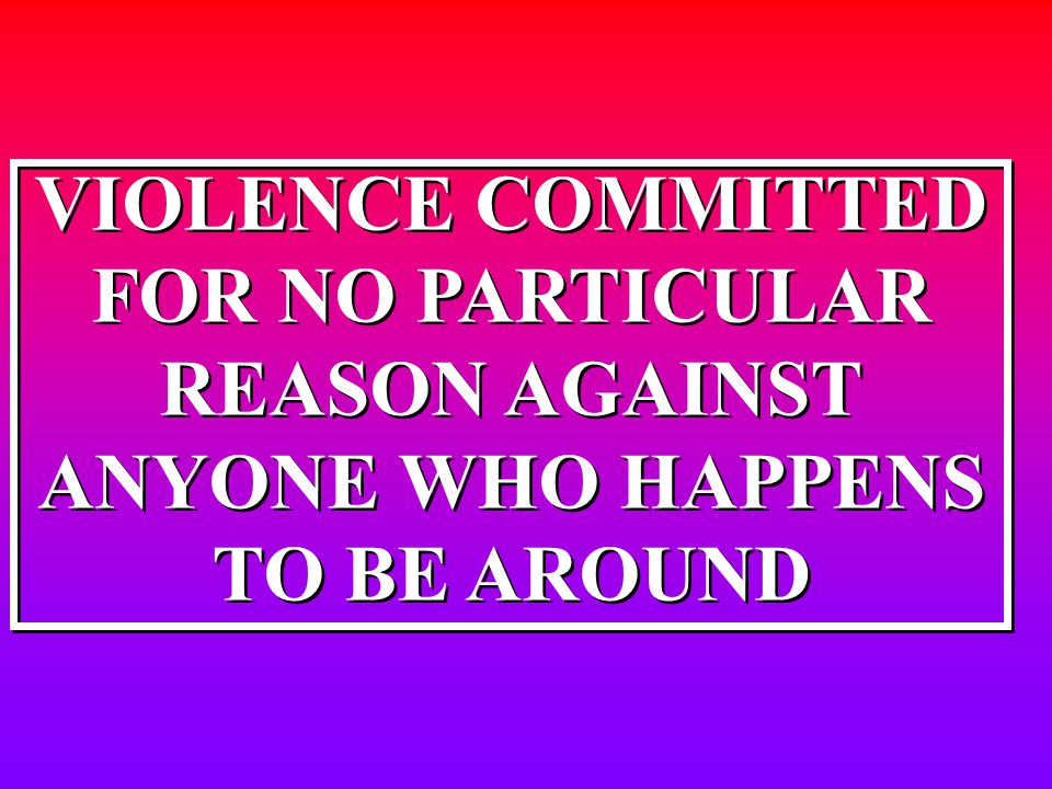 VIOLENCE COMMITTED FOR NO PARTICULAR REASON AGAINST ANYONE WHO HAPPENS TO BE AROUND VIOLENCE COMMITTED FOR NO PARTICULAR REASON AGAINST ANYONE WHO HAP