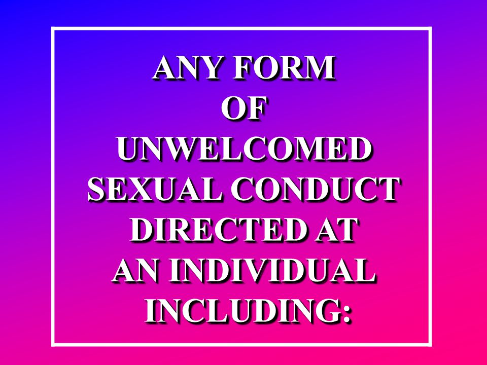 ANY FORM OFUNWELCOMED SEXUAL CONDUCT DIRECTED AT AN INDIVIDUAL INCLUDING: INCLUDING: ANY FORM OFUNWELCOMED SEXUAL CONDUCT DIRECTED AT AN INDIVIDUAL IN