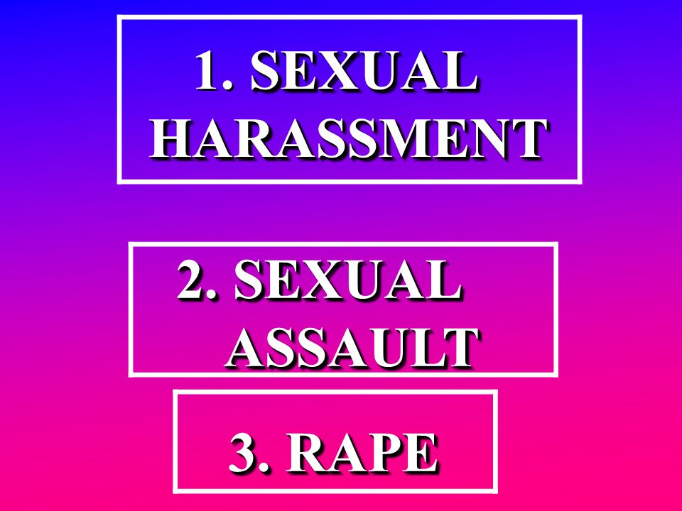 SEXUAL 1. SEXUAL HARASSMENT HARASSMENT 1. S SS SEXUAL HARASSMENT 2. SEXUAL ASSAULT ASSAULT2. SEXUAL ASSAULT 3. RAPE