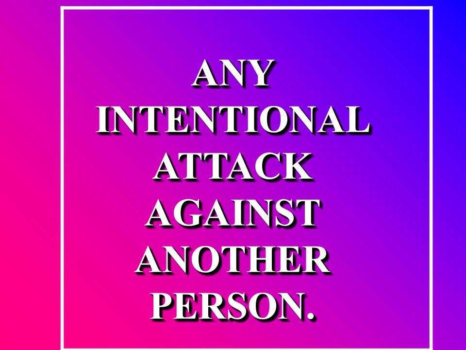 ANY INTENTIONAL ATTACK AGAINST ANOTHER PERSON.