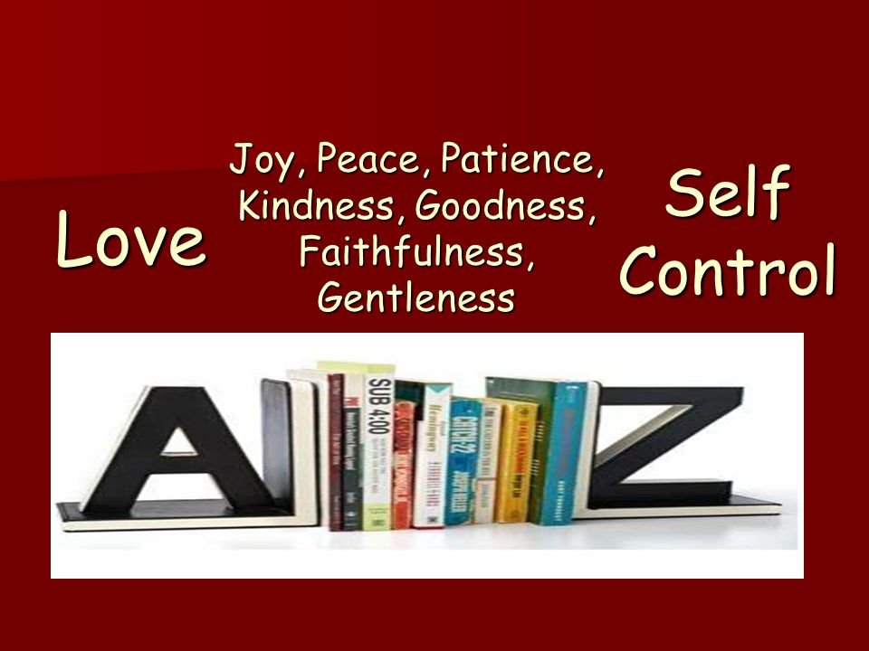 Love Self Control Joy, Peace, Patience, Kindness, Goodness, Faithfulness, Gentleness