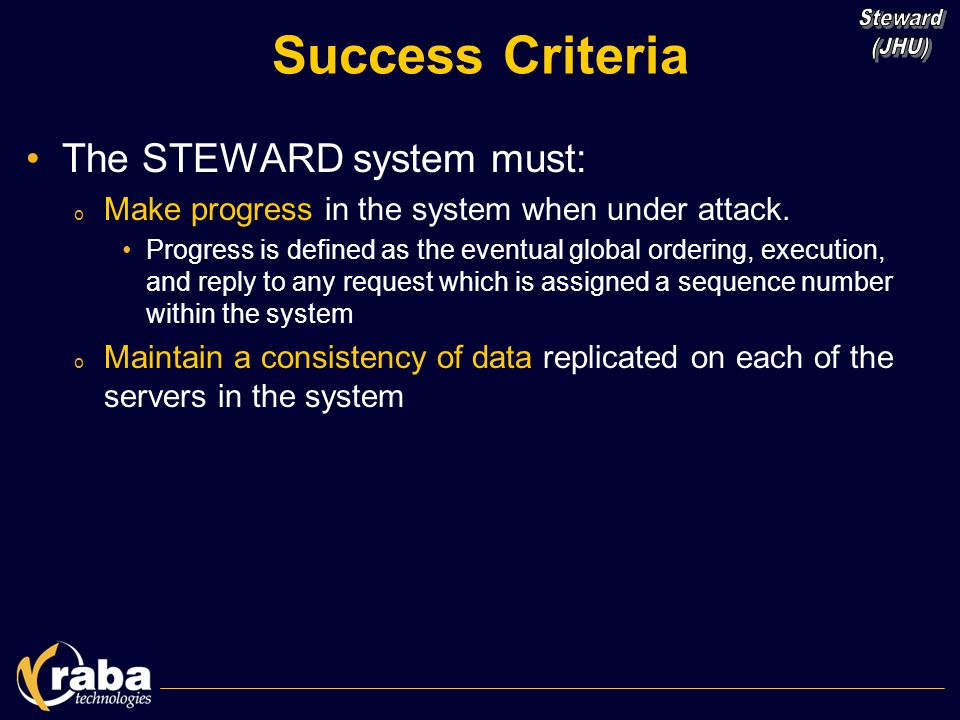 Success Criteria The STEWARD system must: o Make progress in the system when under attack. Progress is defined as the eventual global ordering, execut
