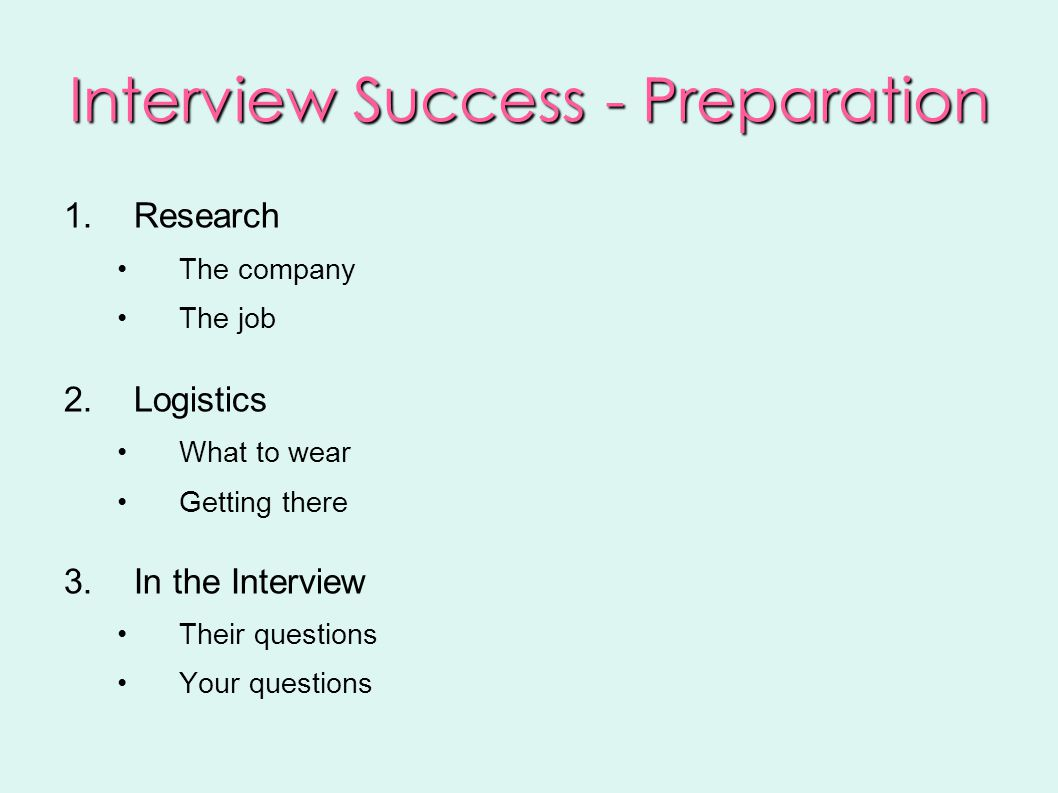 Interview Success - Preparation 1.Research The company The job 2.Logistics What to wear Getting there 3.In the Interview Their questions Your questions