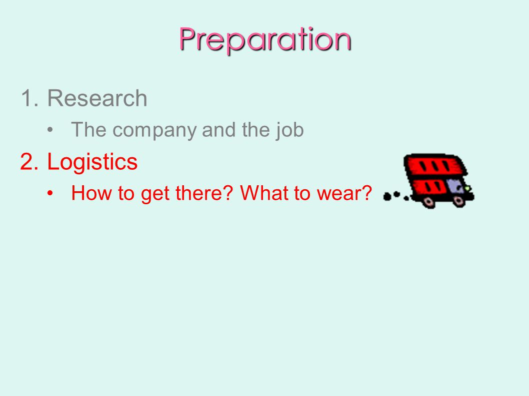Preparation 1.Research The company and the job 2.Logistics How to get there What to wear