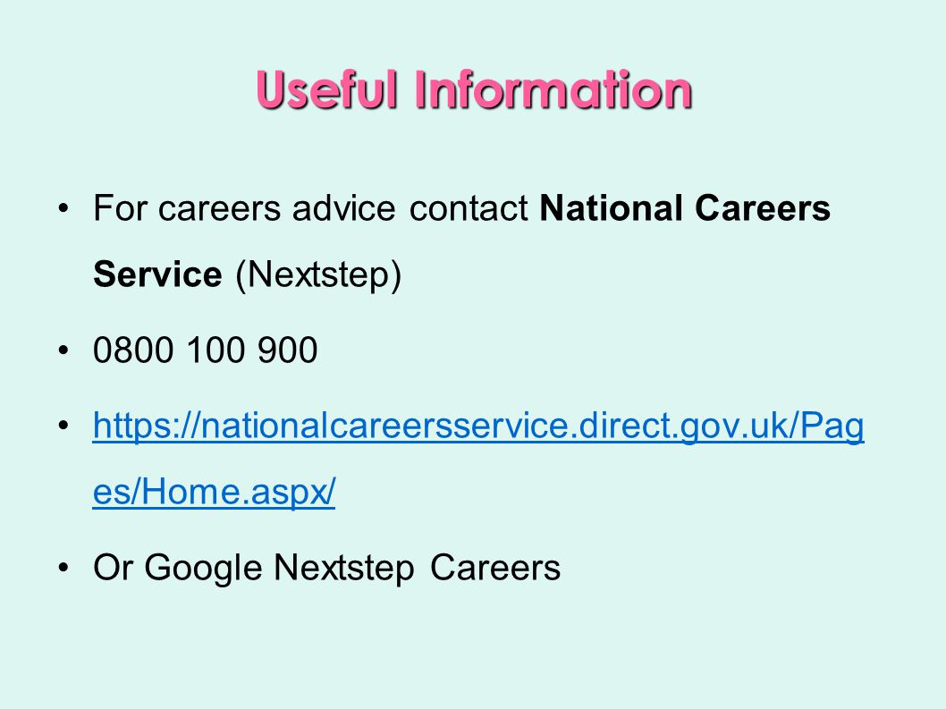 Useful Information For careers advice contact National Careers Service (Nextstep) 0800 100 900 https://nationalcareersservice.direct.gov.uk/Pag es/Home.aspx/https://nationalcareersservice.direct.gov.uk/Pag es/Home.aspx/ Or Google Nextstep Careers