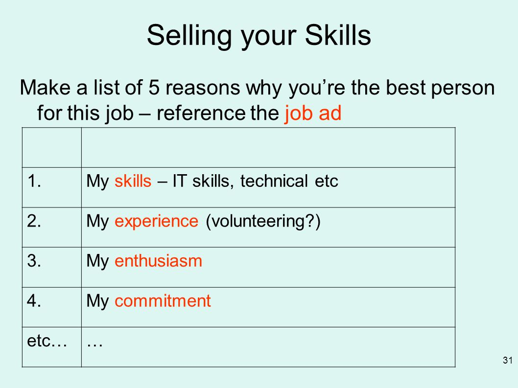 Selling your Skills Make a list of 5 reasons why you're the best person for this job – reference the job ad 31 1.My skills – IT skills, technical etc 2.My experience (volunteering ) 3.My enthusiasm 4.My commitment etc……