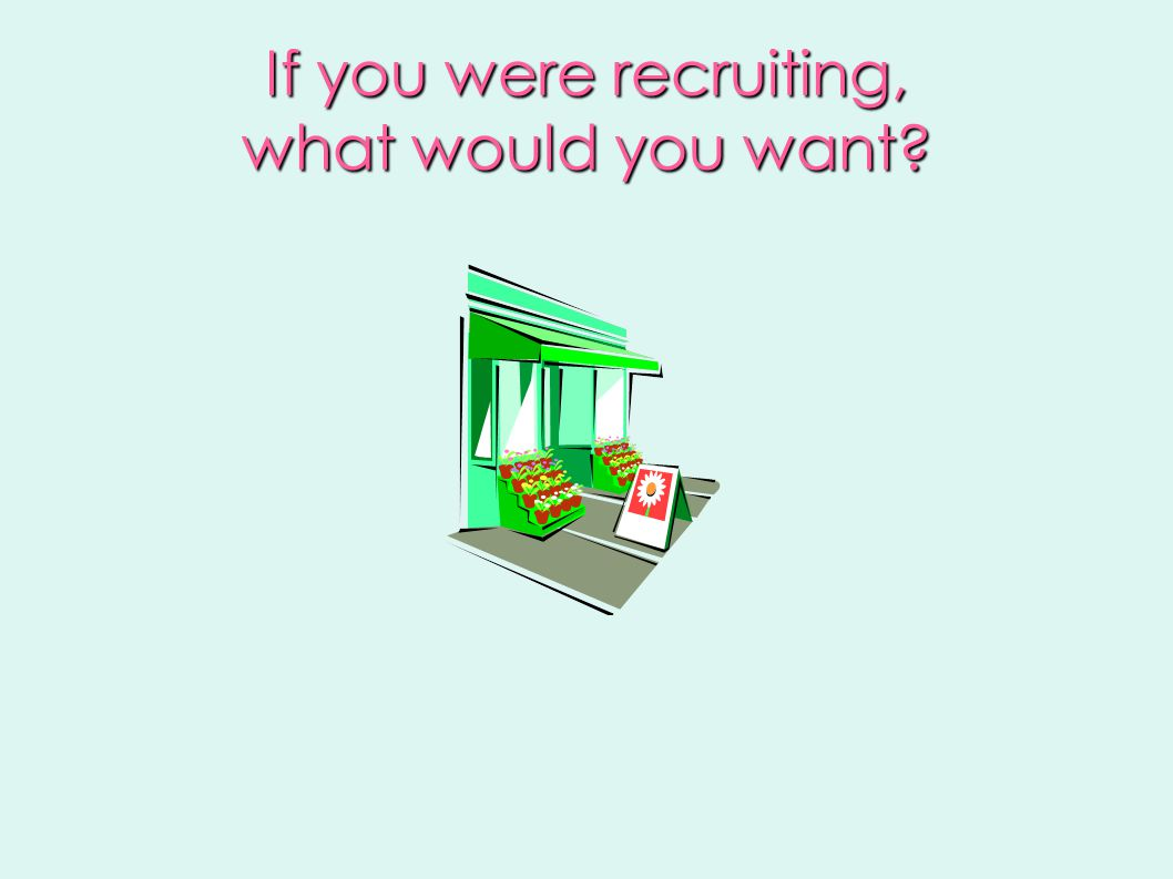 If you were recruiting, what would you want