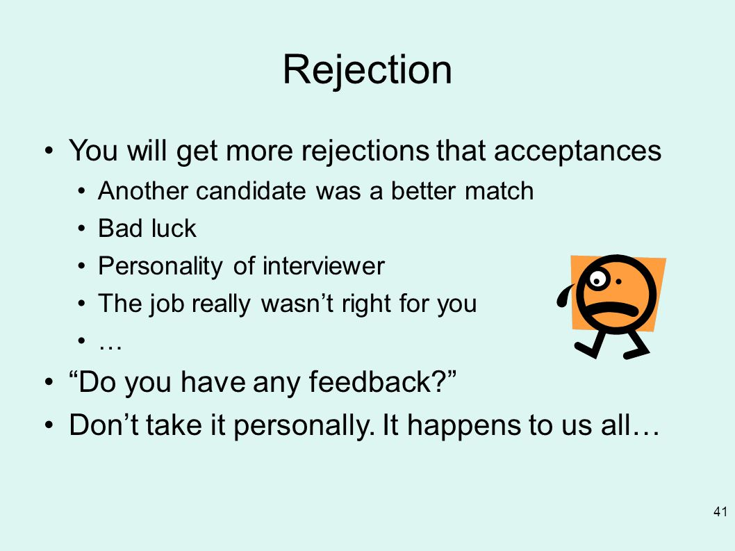 Rejection You will get more rejections that acceptances Another candidate was a better match Bad luck Personality of interviewer The job really wasn't right for you … Do you have any feedback Don't take it personally.