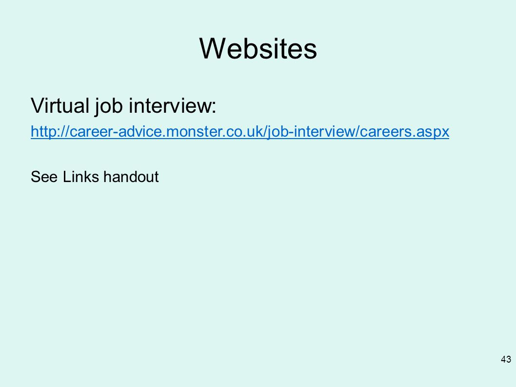 Websites Virtual job interview: http://career-advice.monster.co.uk/job-interview/careers.aspx See Links handout 43