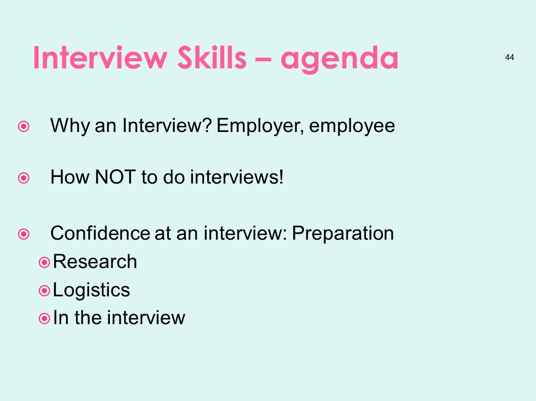 44 Interview Skills – agenda  Why an Interview. Employer, employee  How NOT to do interviews.