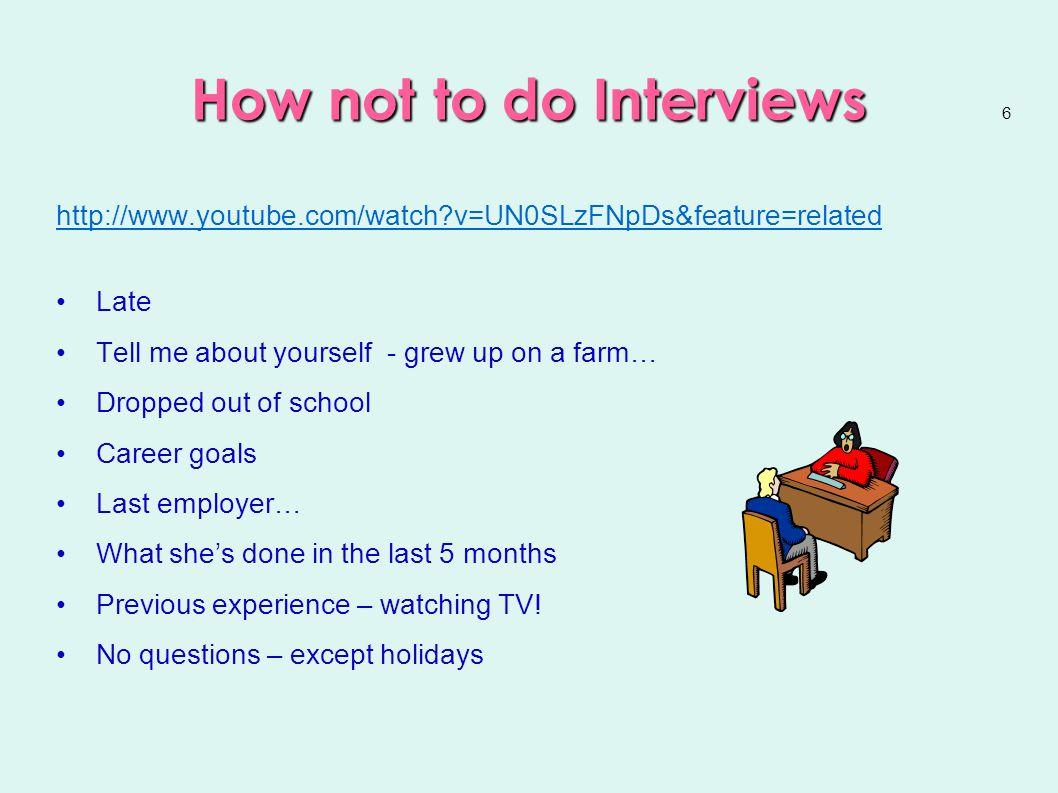 6 How not to do Interviews http://www.youtube.com/watch v=UN0SLzFNpDs&feature=related Late Tell me about yourself - grew up on a farm… Dropped out of school Career goals Last employer… What she's done in the last 5 months Previous experience – watching TV.
