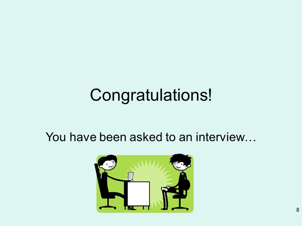 8 Congratulations! You have been asked to an interview…