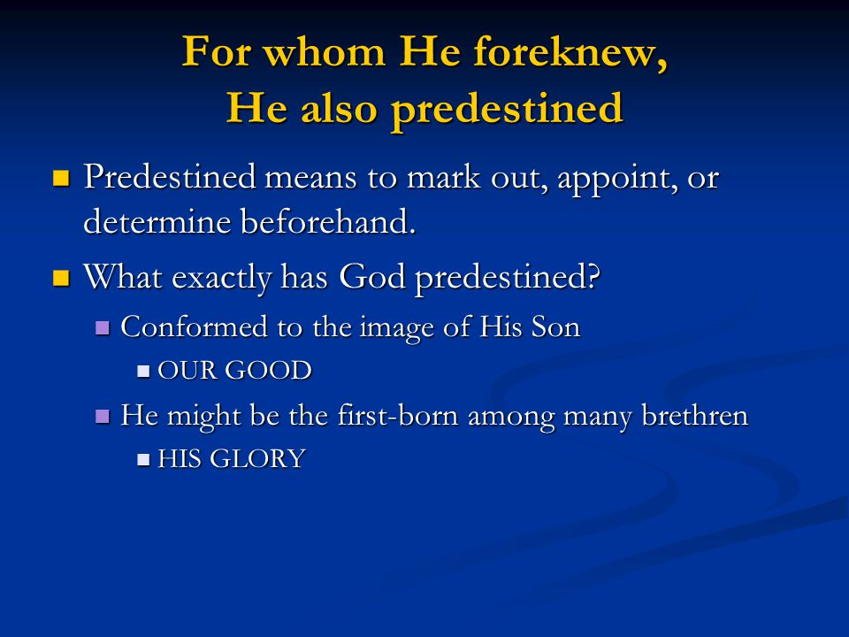For whom He foreknew, He also predestined Predestined means to mark out, appoint, or determine beforehand. Predestined means to mark out, appoint, or
