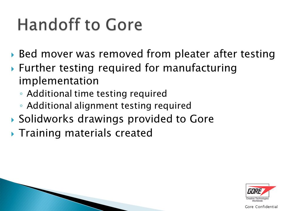 Gore Confidential  Bed mover was removed from pleater after testing  Further testing required for manufacturing implementation ◦ Additional time testing required ◦ Additional alignment testing required  Solidworks drawings provided to Gore  Training materials created