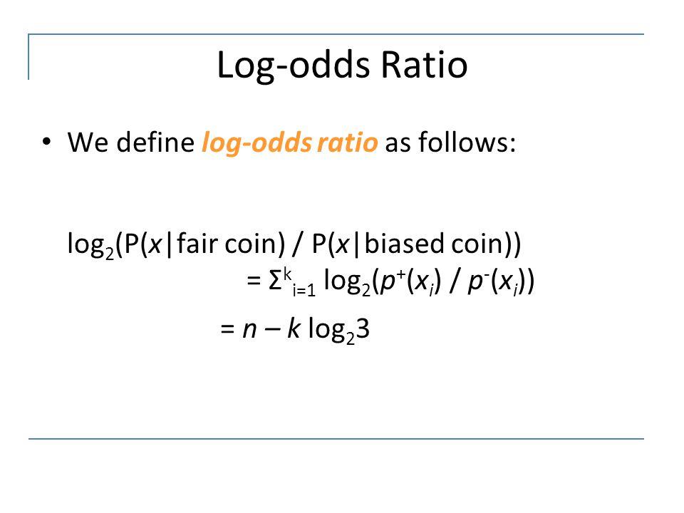 Log-odds Ratio We define log-odds ratio as follows: log 2 (P(x|fair coin) / P(x|biased coin)) = Σ k i=1 log 2 (p + (x i ) / p - (x i )) = n – k log 2