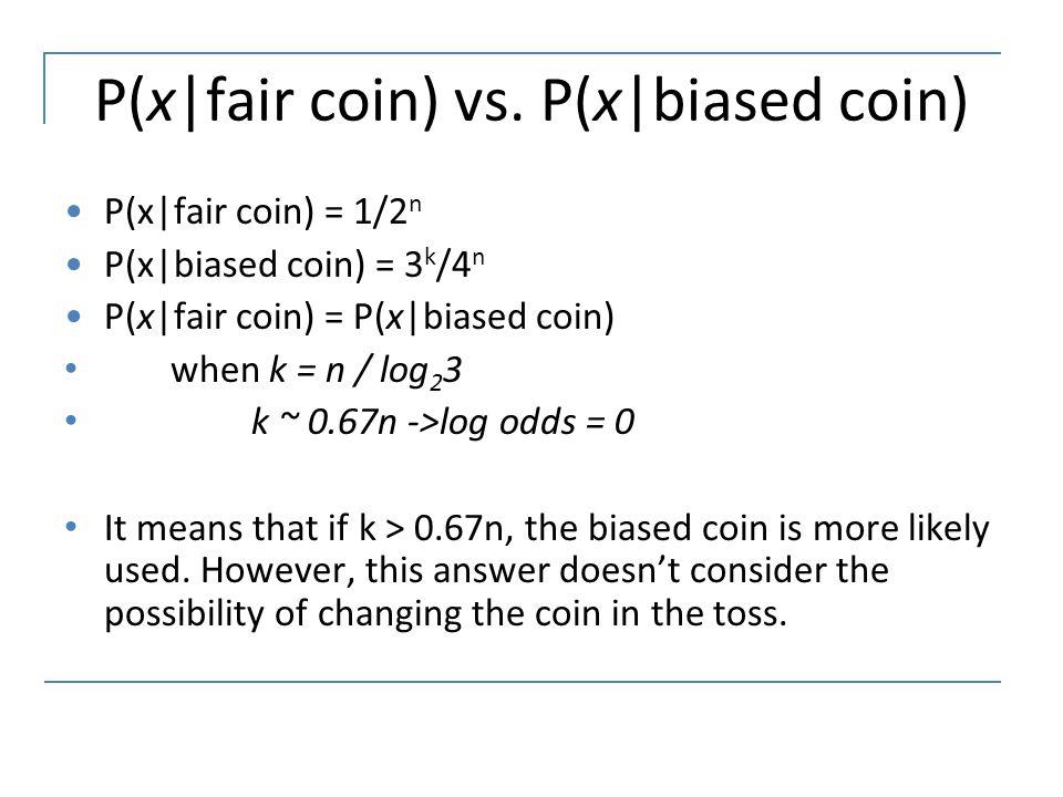 P(x|fair coin) vs. P(x|biased coin) P(x|fair coin) = 1/2 n P(x|biased coin) = 3 k /4 n P(x|fair coin) = P(x|biased coin) when k = n / log 2 3 k ~ 0.67