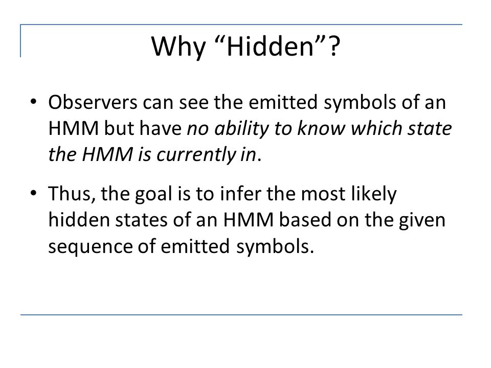 """Why """"Hidden""""? Observers can see the emitted symbols of an HMM but have no ability to know which state the HMM is currently in. Thus, the goal is to in"""