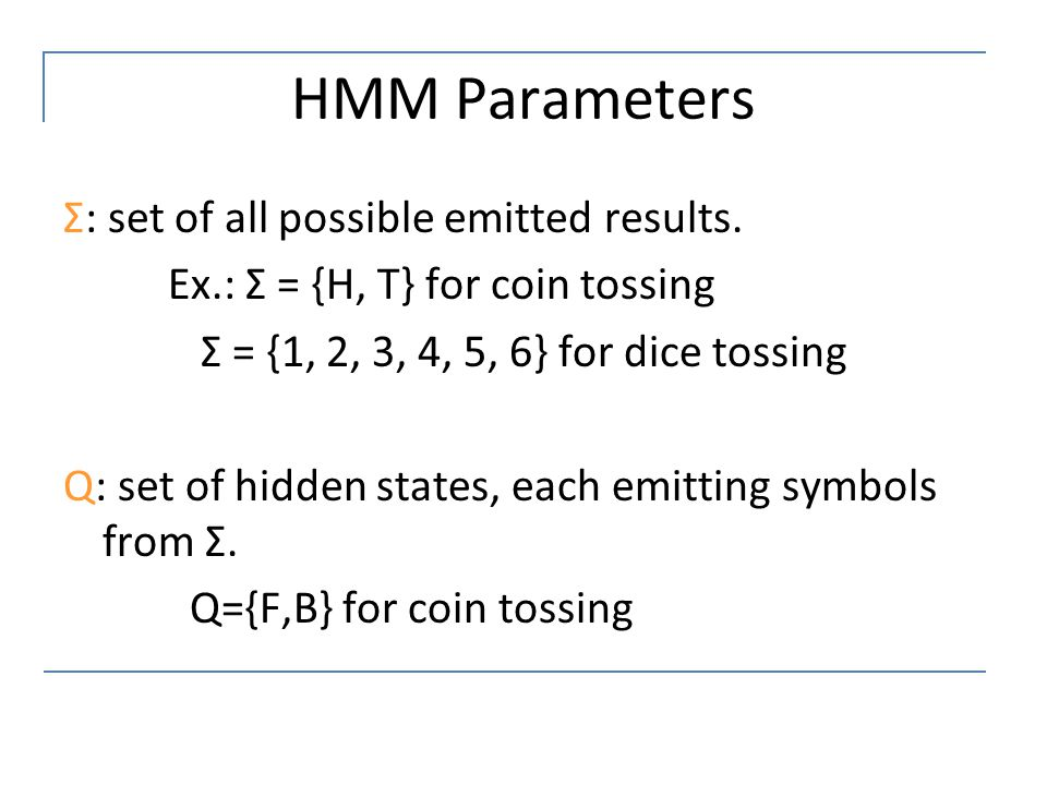 HMM Parameters Σ: set of all possible emitted results. Ex.: Σ = {H, T} for coin tossing Σ = {1, 2, 3, 4, 5, 6} for dice tossing Q: set of hidden state