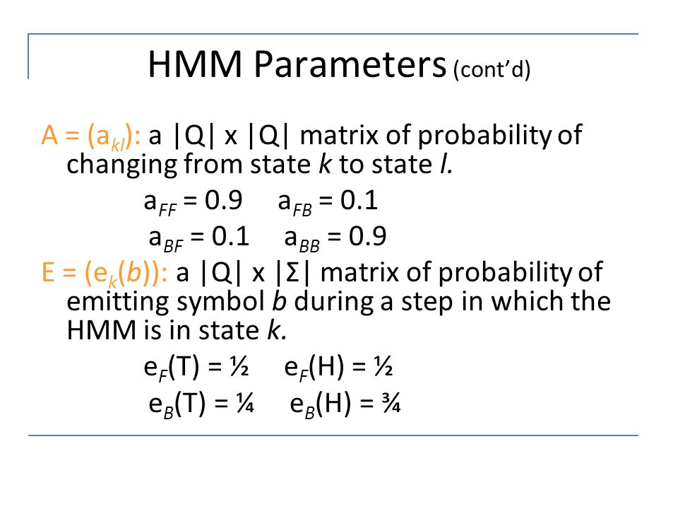 HMM Parameters (cont'd) A = (a kl ): a |Q| x |Q| matrix of probability of changing from state k to state l. a FF = 0.9 a FB = 0.1 a BF = 0.1 a BB = 0.