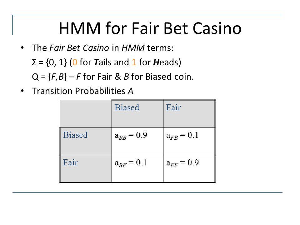HMM for Fair Bet Casino The Fair Bet Casino in HMM terms: Σ = {0, 1} (0 for Tails and 1 for Heads) Q = {F,B} – F for Fair & B for Biased coin. Transit