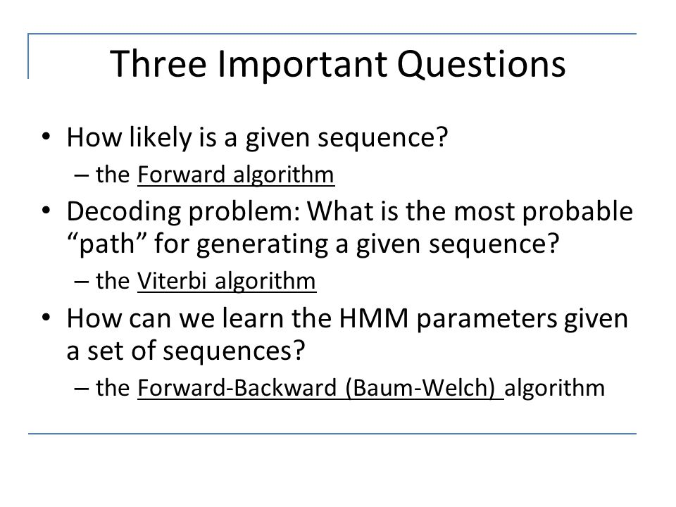 """Three Important Questions How likely is a given sequence? – the Forward algorithm Decoding problem: What is the most probable """"path"""" for generating a"""