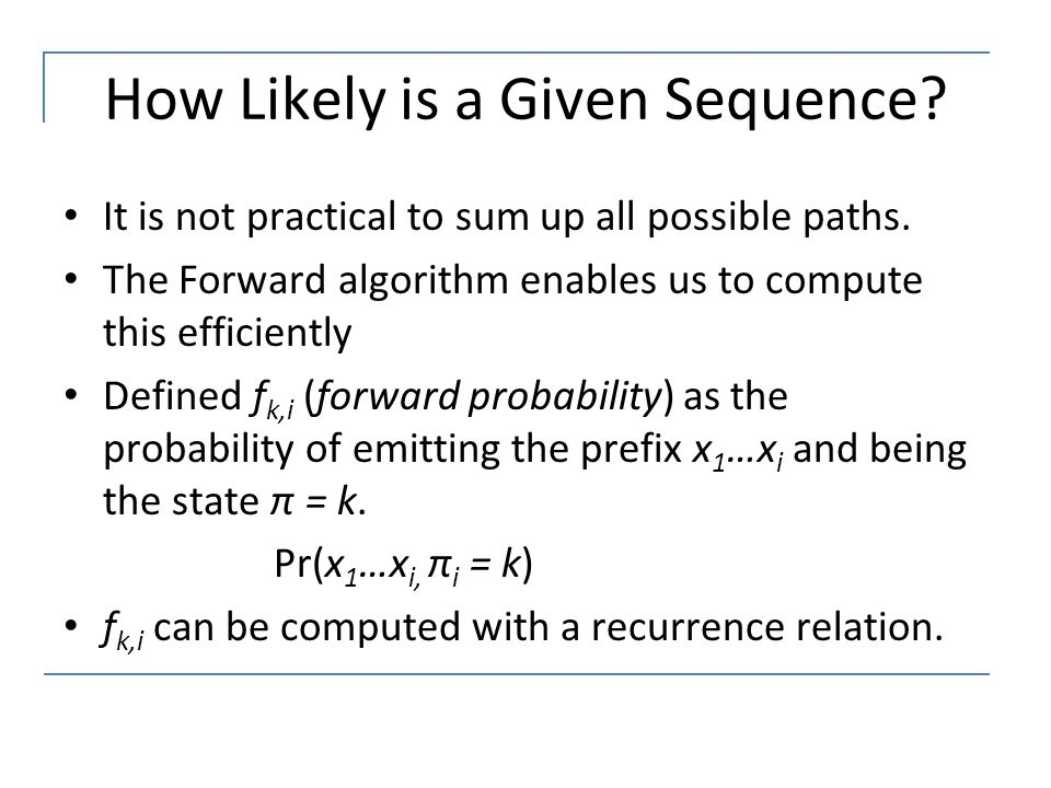 How Likely is a Given Sequence? It is not practical to sum up all possible paths. The Forward algorithm enables us to compute this efficiently Defined