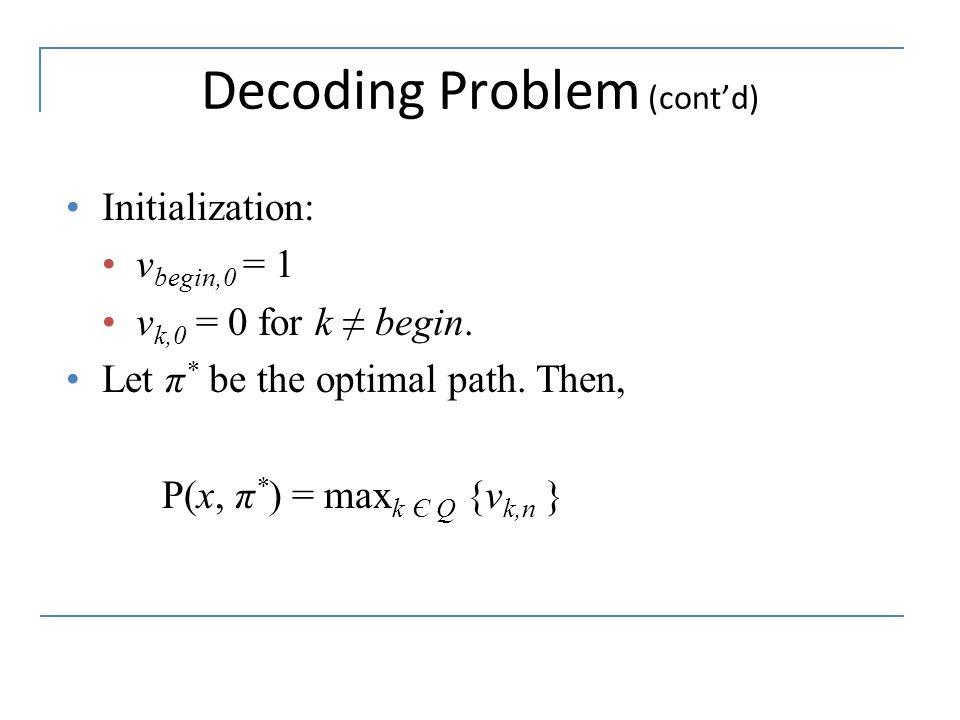 Decoding Problem (cont'd) Initialization: v begin,0 = 1 v k,0 = 0 for k ≠ begin. Let π * be the optimal path. Then, P(x, π * ) = max k Є Q {v k,n }
