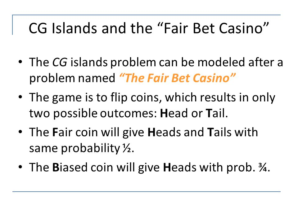 """CG Islands and the """"Fair Bet Casino"""" The CG islands problem can be modeled after a problem named """"The Fair Bet Casino"""" The game is to flip coins, whic"""