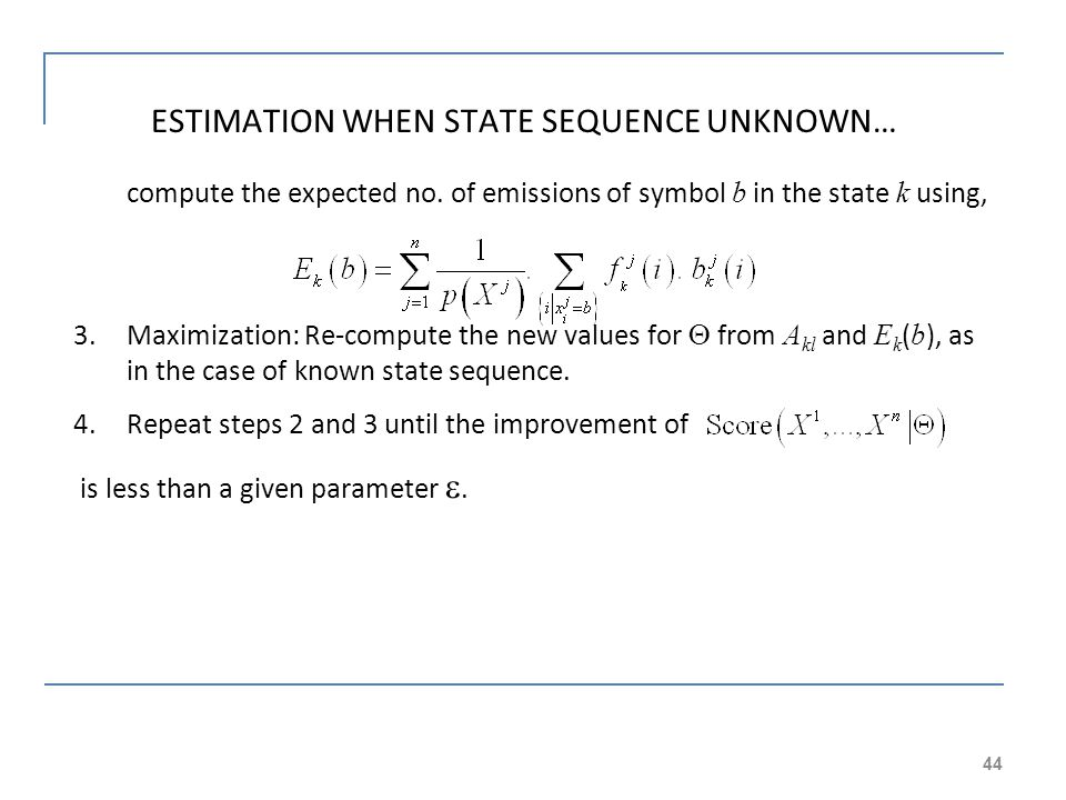 44 ESTIMATION WHEN STATE SEQUENCE UNKNOWN… compute the expected no. of emissions of symbol b in the state k using, 3.Maximization: Re-compute the new