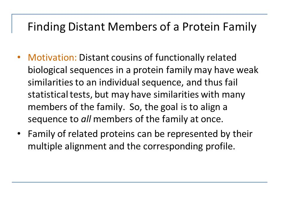 Finding Distant Members of a Protein Family Motivation: Distant cousins of functionally related biological sequences in a protein family may have weak