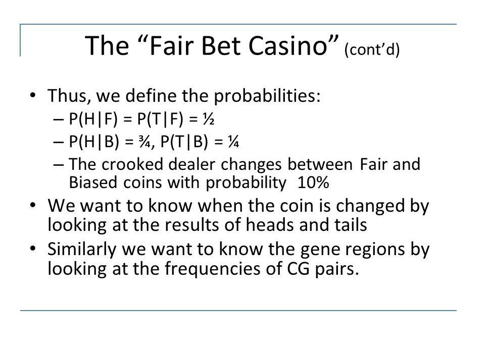 "The ""Fair Bet Casino"" (cont'd) Thus, we define the probabilities: – P(H|F) = P(T|F) = ½ – P(H|B) = ¾, P(T|B) = ¼ – The crooked dealer changes between"