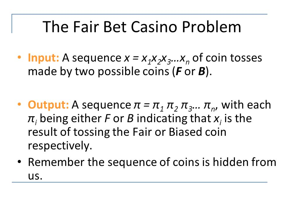 The Fair Bet Casino Problem Input: A sequence x = x 1 x 2 x 3 …x n of coin tosses made by two possible coins (F or B). Output: A sequence π = π 1 π 2