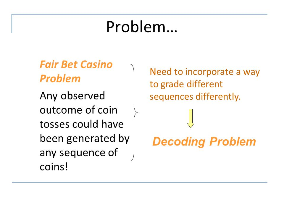 Problem… Fair Bet Casino Problem Any observed outcome of coin tosses could have been generated by any sequence of coins! Need to incorporate a way to