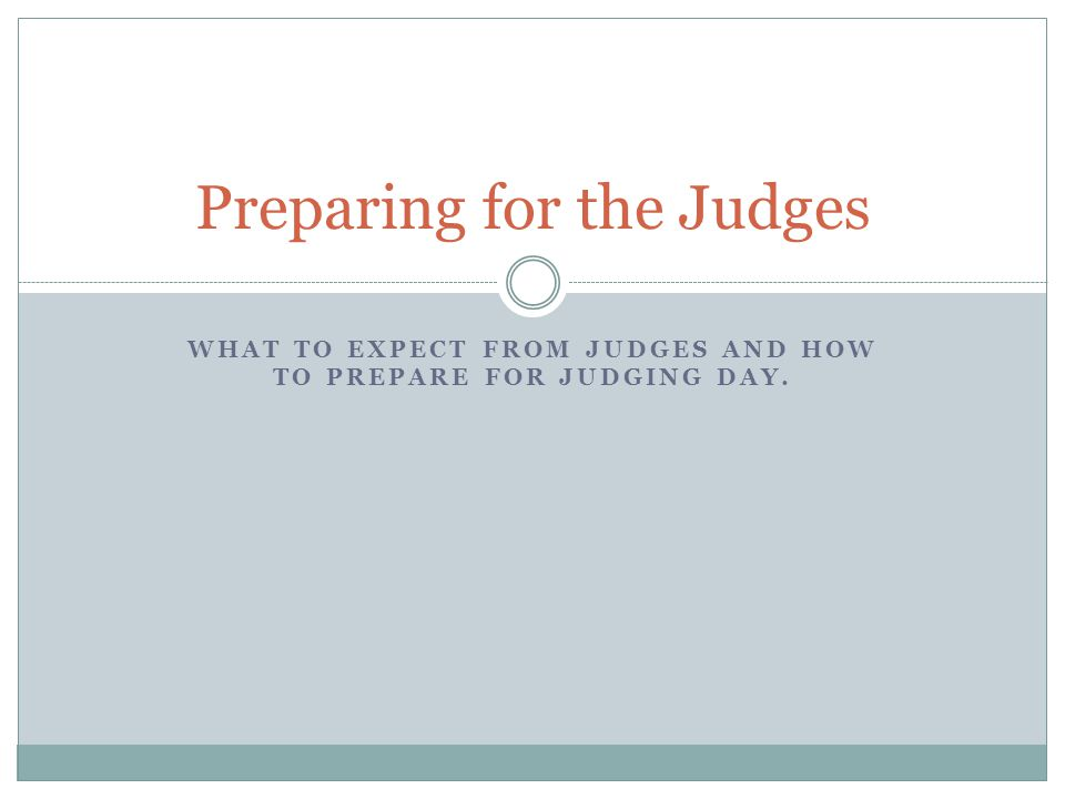 WHAT TO EXPECT FROM JUDGES AND HOW TO PREPARE FOR JUDGING DAY. Preparing for the Judges