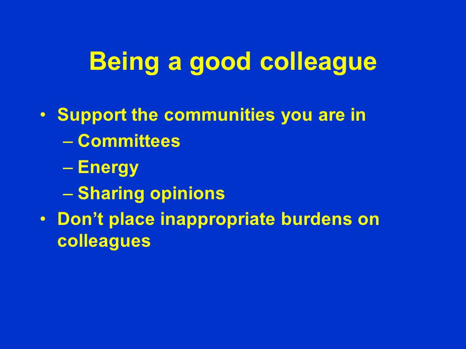 Being a good colleague Support the communities you are in –Committees –Energy –Sharing opinions Don't place inappropriate burdens on colleagues