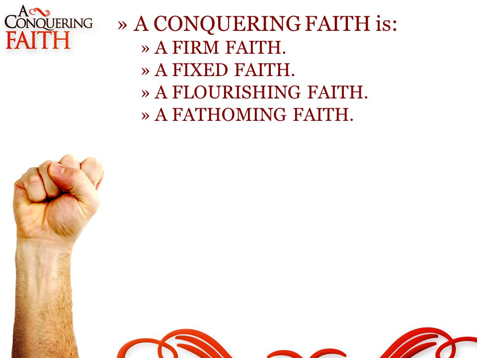 »A CONQUERING FAITH is: »A FIRM FAITH. »A FIXED FAITH. »A FLOURISHING FAITH. »A FATHOMING FAITH.