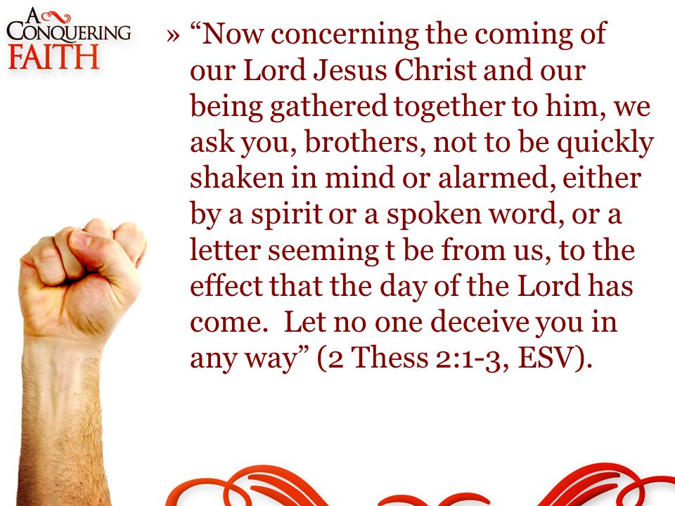 » Now concerning the coming of our Lord Jesus Christ and our being gathered together to him, we ask you, brothers, not to be quickly shaken in mind or alarmed, either by a spirit or a spoken word, or a letter seeming t be from us, to the effect that the day of the Lord has come.
